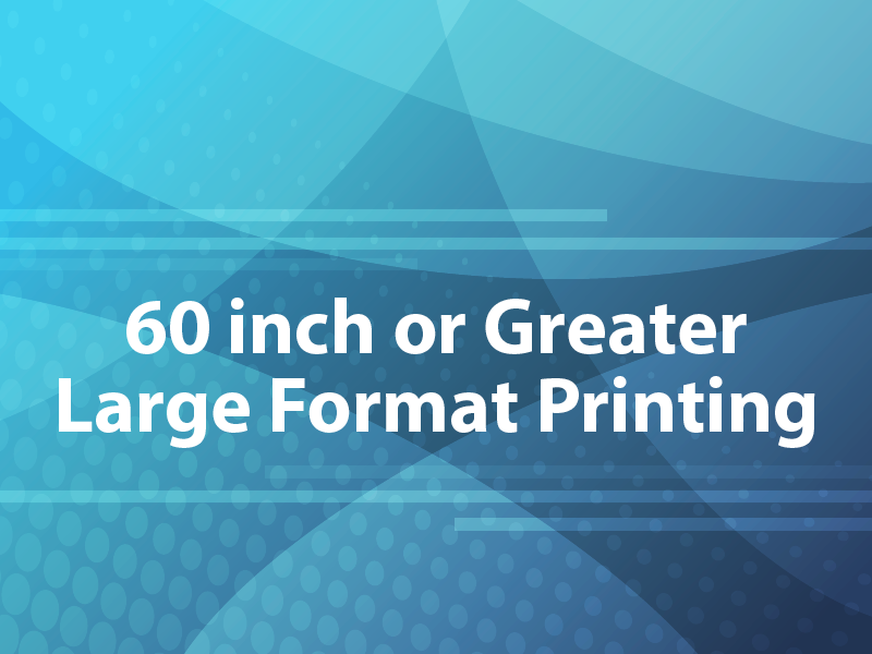 60 inch or Greater Large Format Printing