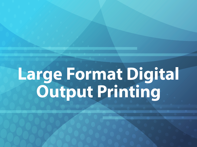 Large Format Digital Output Printing